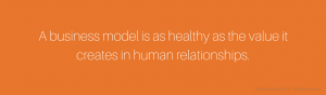 A Business Model Is as Healthy as the Value It Creates in Human Relationships